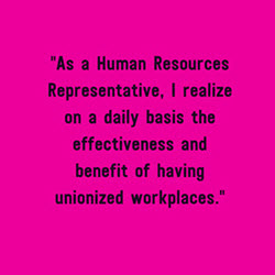 As a HR Representative, I realize on a daily basis the effectiveness and benefilt of having unionized workplaces.